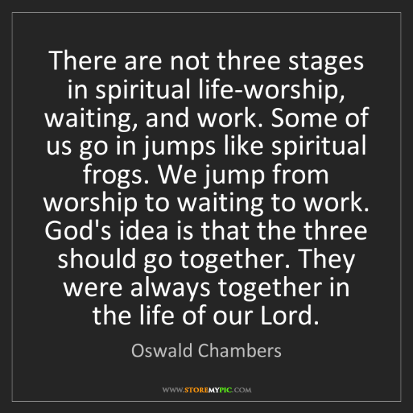 Oswald Chambers: There are not three stages in spiritual life-worship,...