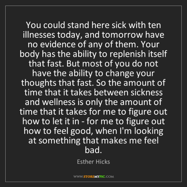 Esther Hicks: You could stand here sick with ten illnesses today, and...