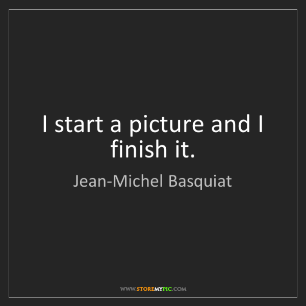 Jean-Michel Basquiat: I start a picture and I finish it.
