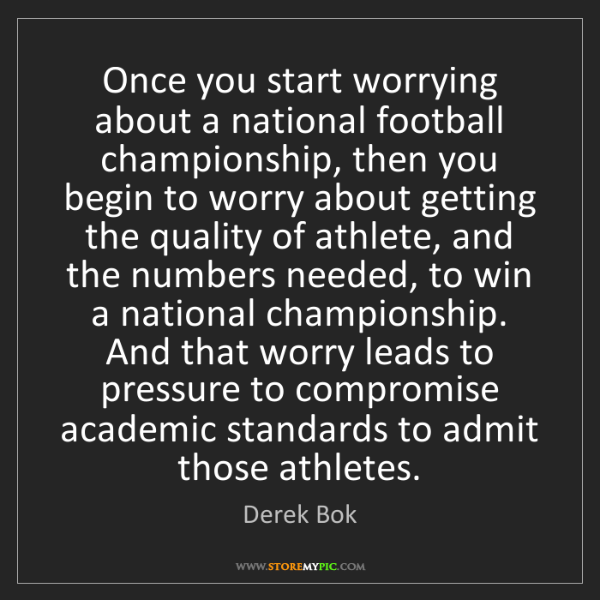 Derek Bok: Once you start worrying about a national football championship,...
