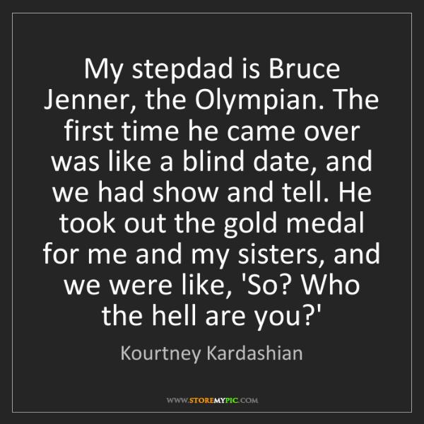 Kourtney Kardashian: My stepdad is Bruce Jenner, the Olympian. The first time...