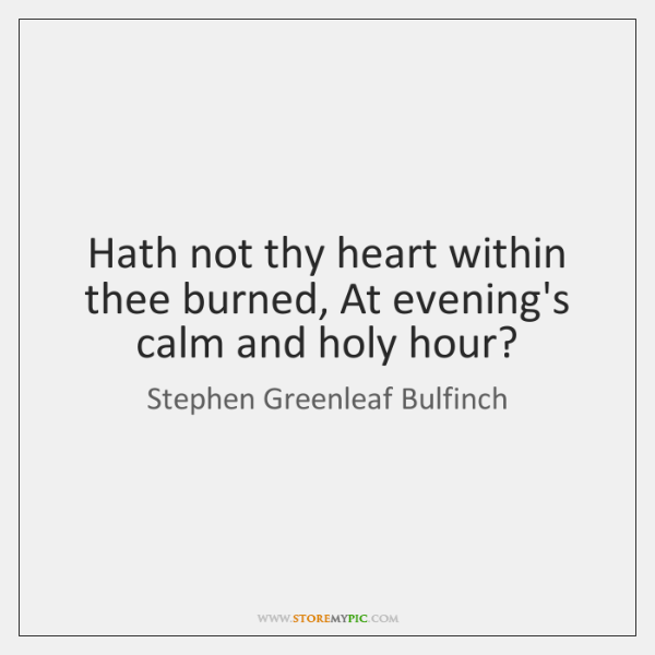Hath not thy heart within thee burned, At evening's calm and holy ...