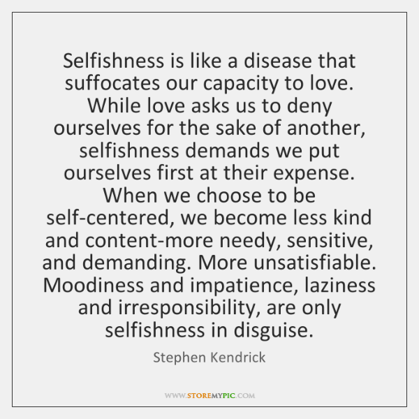 Selfishness is like a disease that suffocates our capacity to love. While ...