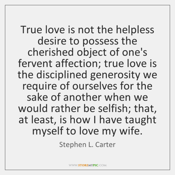 True love is not the helpless desire to possess the cherished object ...