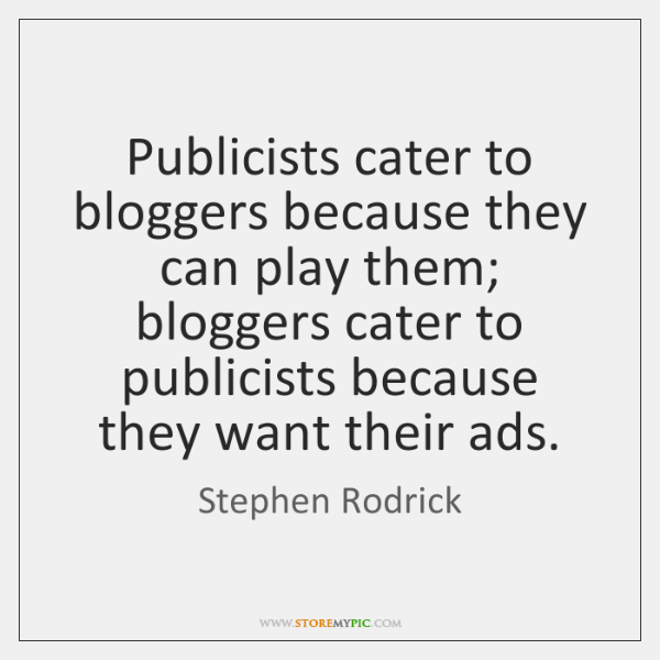 Publicists cater to bloggers because they can play them; bloggers cater to ...