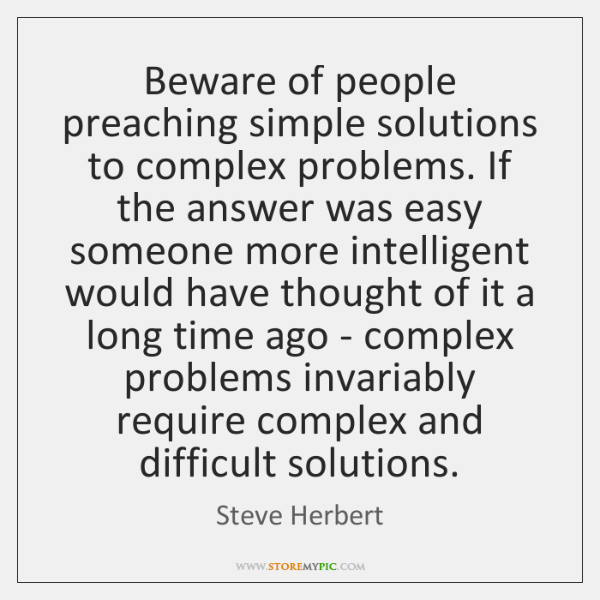 Beware of people preaching simple solutions to complex problems. If the answer ...