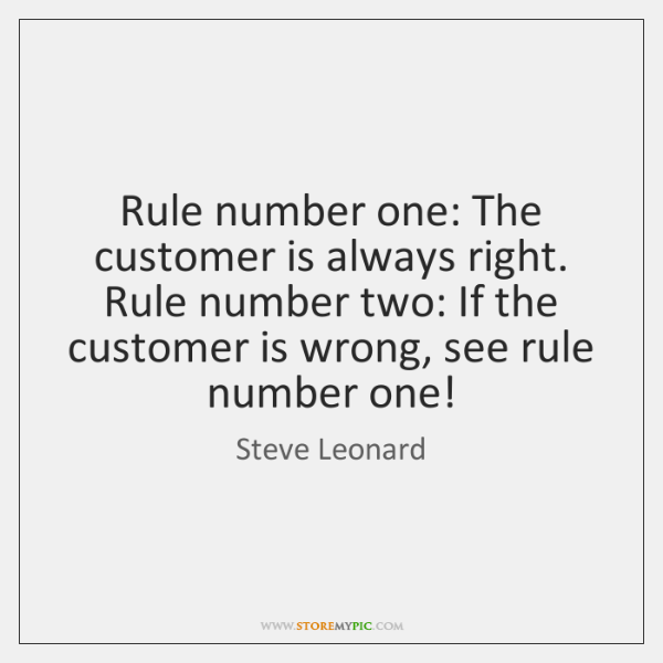 Rule number one: The customer is always right. Rule number two: If ...