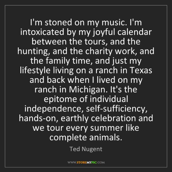 Ted Nugent: I'm stoned on my music. I'm intoxicated by my joyful...