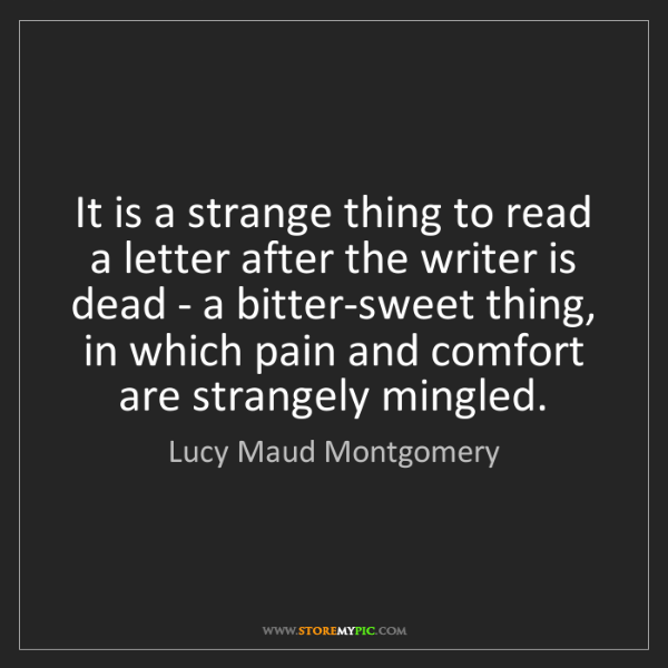 Lucy Maud Montgomery: It is a strange thing to read a letter after the writer...