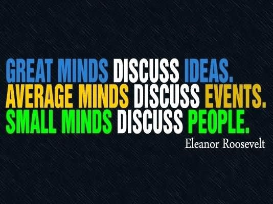 Great minds discuss ideas average minds discuss events small minds discuss people ele