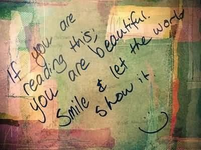 If you are reading this you are beautiful smile let the work show it