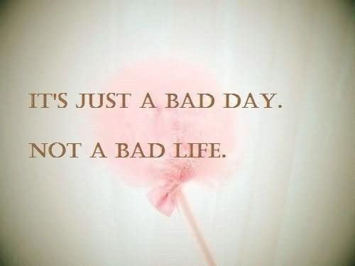 Its just a bad day not a bad life