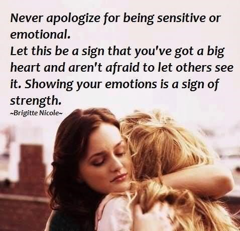 Never apologize for being sensitive or emotional let this be a sign that youve got a