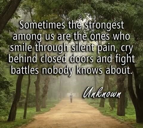 Sometimes the strongest among us are the ones who smile through silent pain cry behin