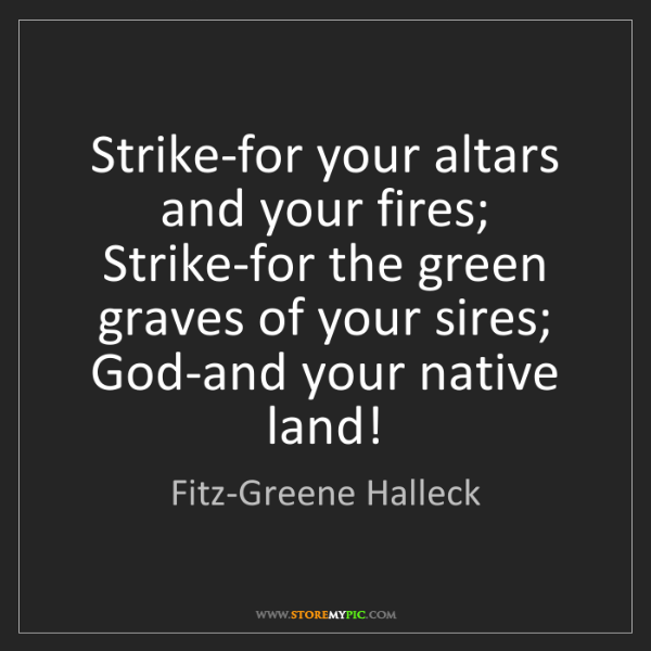 Fitz-Greene Halleck: Strike-for your altars and your fires;  Strike-for the...