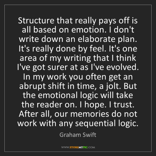 Graham Swift: Structure that really pays off is all based on emotion....