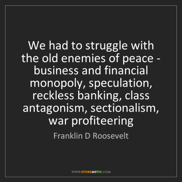Franklin D Roosevelt: We had to struggle with the old enemies of peace - business...