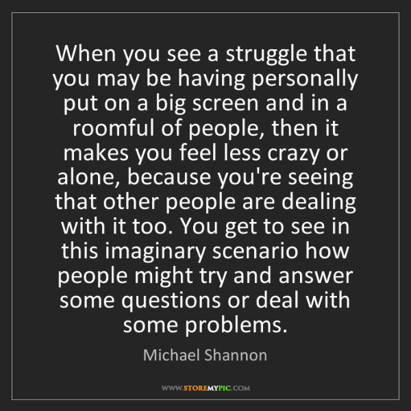Michael Shannon: When you see a struggle that you may be having personally...