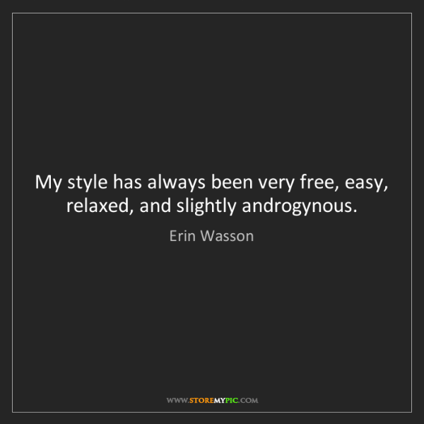 Erin Wasson: My style has always been very free, easy, relaxed, and...