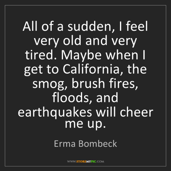Erma Bombeck: All of a sudden, I feel very old and very tired. Maybe...