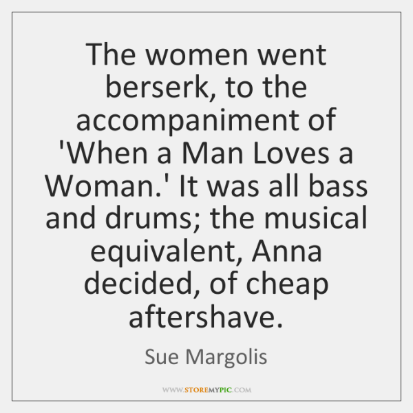 The women went berserk, to the accompaniment of 'When a Man Loves ...