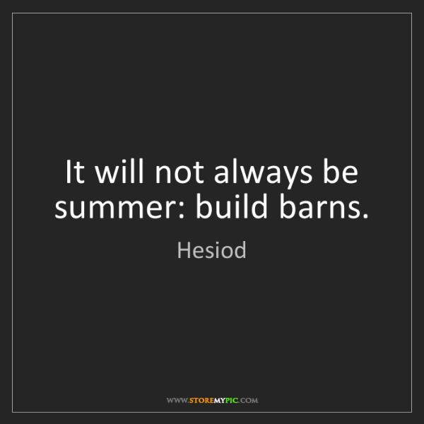 Hesiod: It will not always be summer: build barns.