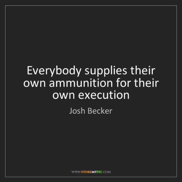 Josh Becker: Everybody supplies their own ammunition for their own...
