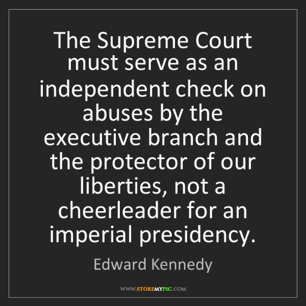 Edward Kennedy: The Supreme Court must serve as an independent check...