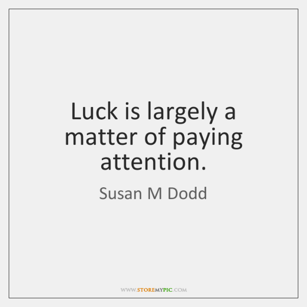 Luck is largely a matter of paying attention.
