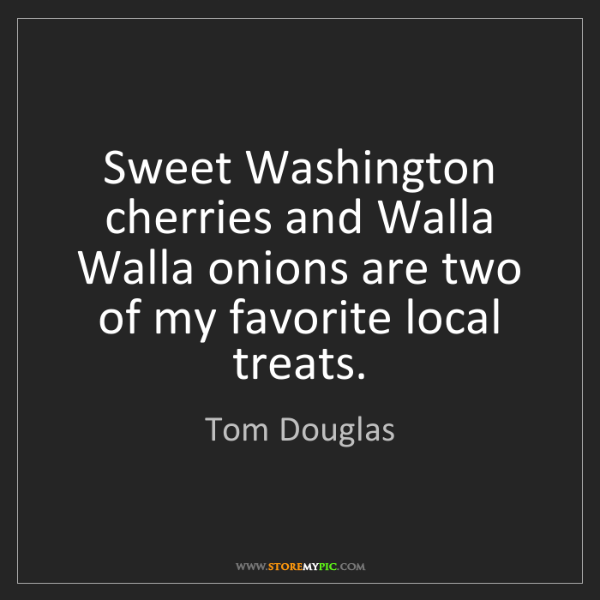 Tom Douglas: Sweet Washington cherries and Walla Walla onions are...