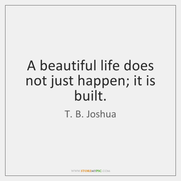 A beautiful life does not just happen; it is built.