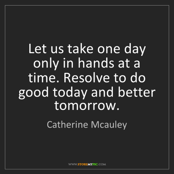 Catherine Mcauley: Let us take one day only in hands at a time. Resolve...