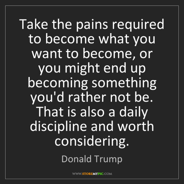 Donald Trump: Take the pains required to become what you want to become,...