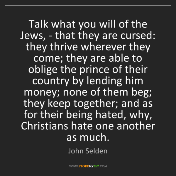 John Selden: Talk what you will of the Jews, - that they are cursed:...