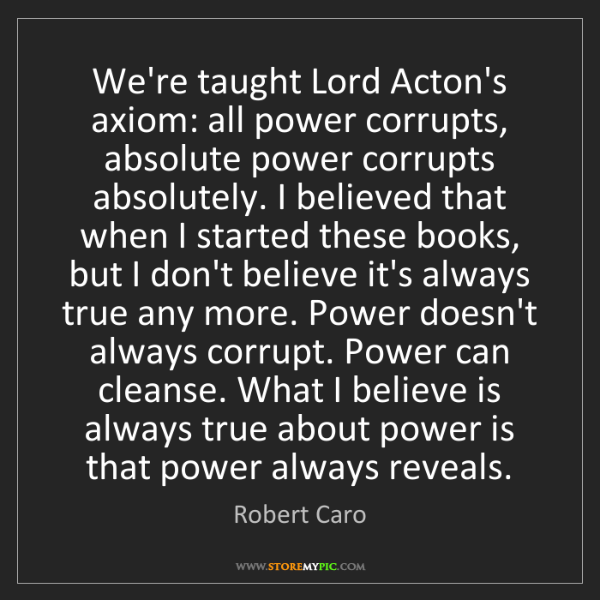 Robert Caro: We're taught Lord Acton's axiom: all power corrupts,...