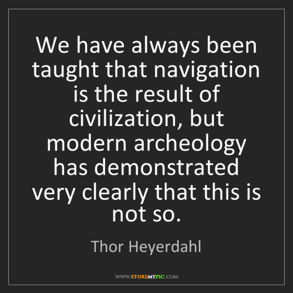 Thor Heyerdahl: We have always been taught that navigation is the result...