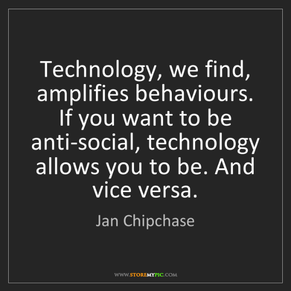 Jan Chipchase: Technology, we find, amplifies behaviours. If you want...