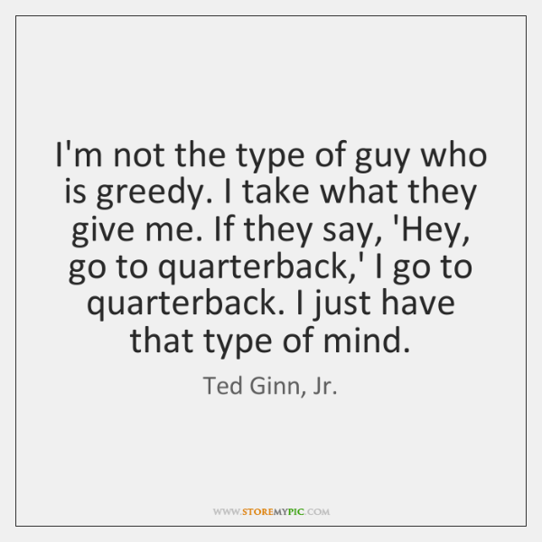 I'm not the type of guy who is greedy. I take what ...