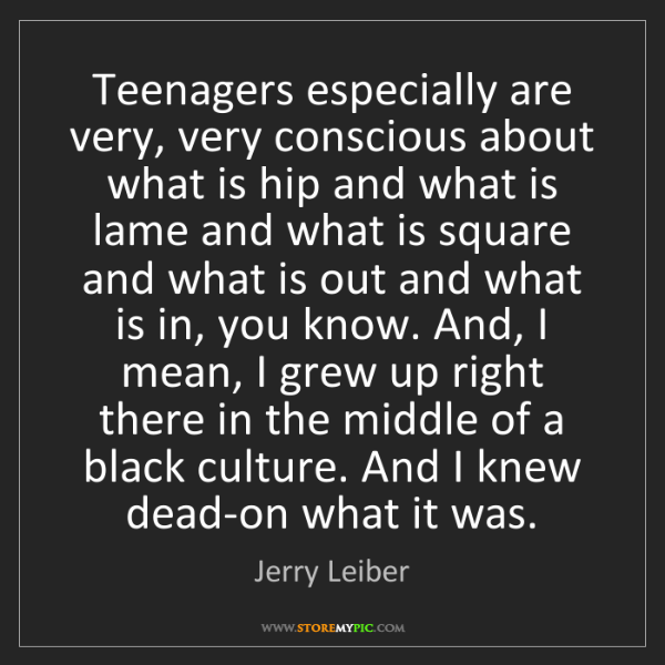 Jerry Leiber: Teenagers especially are very, very conscious about what...