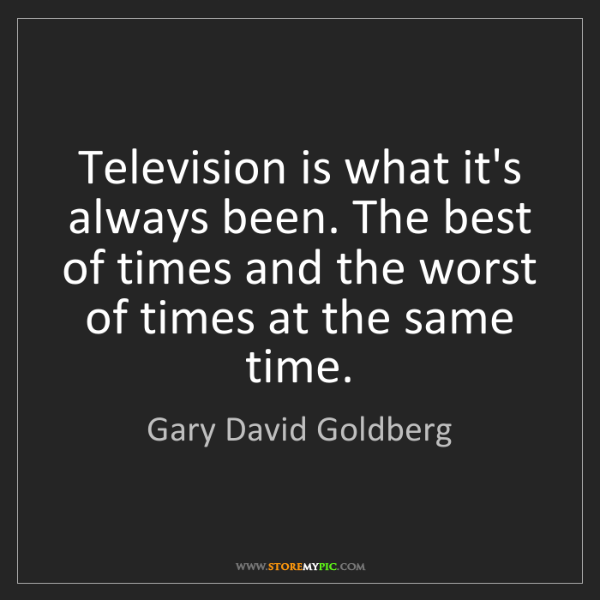 Gary David Goldberg: Television is what it's always been. The best of times...