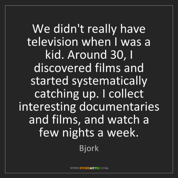 Bjork: We didn't really have television when I was a kid. Around...