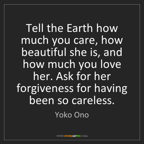 Yoko Ono: Tell the Earth how much you care, how beautiful she is,...