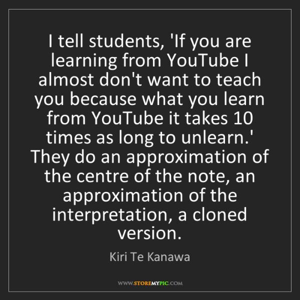Kiri Te Kanawa: I tell students, 'If you are learning from YouTube I...