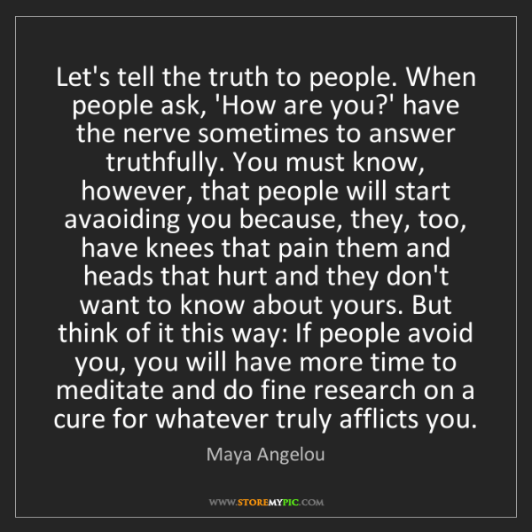 Maya Angelou: Let's tell the truth to people. When people ask, 'How...