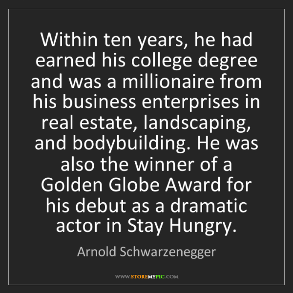 Arnold Schwarzenegger: Within ten years, he had earned his college degree and...