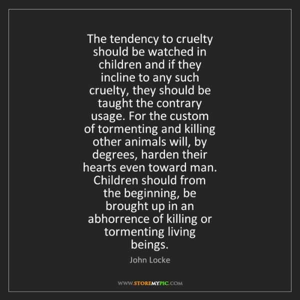 John Locke: The tendency to cruelty   should be watched in   children...