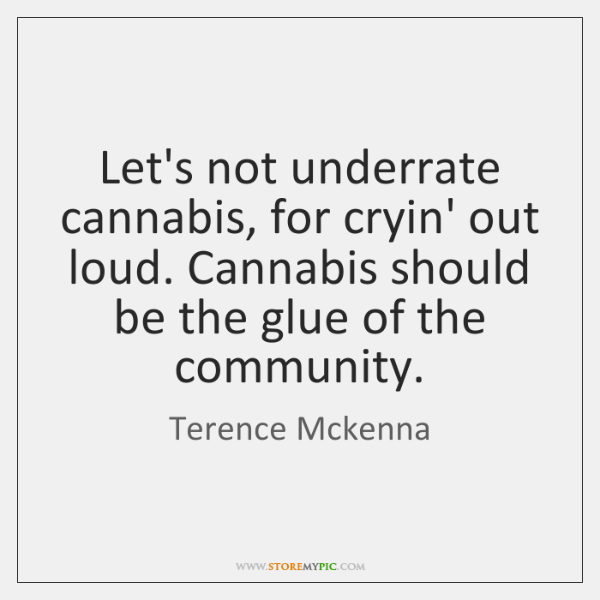 Let's not underrate cannabis, for cryin' out loud. Cannabis should be the ...