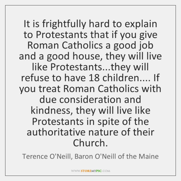 It is frightfully hard to explain to Protestants that if you give ...