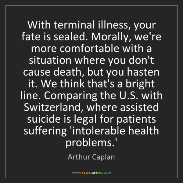 Arthur Caplan: With terminal illness, your fate is sealed. Morally,...
