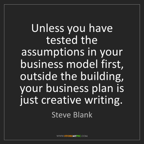 Steve Blank: Unless you have tested the assumptions in your business...